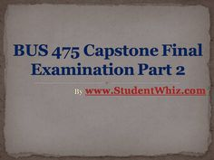 http://www.studentwhiz.com/  Bus 475 final exam answers free will be provided for the Bus 475 integrated business topics final exam. Discussion session will also be held for the students regarding the correct answers