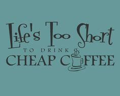life is too short to drink cheap coffee