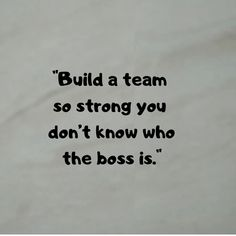 """Build a team so strong you don't know who the boss is."" #Strong #quotes #Teamwork #TeamworkQuotes #Thoughts #Unity #Group #Business #entrepreneur #entrepreneurship"