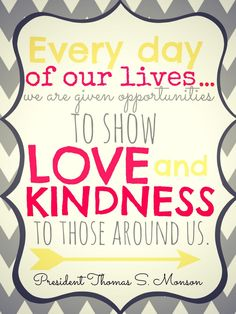 Every day of our lives we are given opportunities to show love and kinds to those around us. LDS General Conference 2014 Quotes