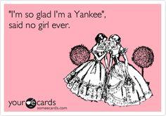 Funny Friendship Ecard: 'I'm so glad I'm a Yankee', said no girl ever.