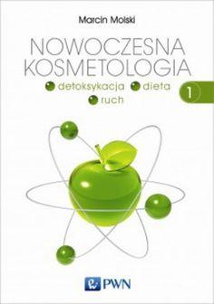 """Marcin Molski, """"Nowoczesna kosmetologia. T. 1, Detoksykacja, dieta, ruch"""", Wydawnictwo Naukowe PWN, Warszawa 2014. 399 stron"""