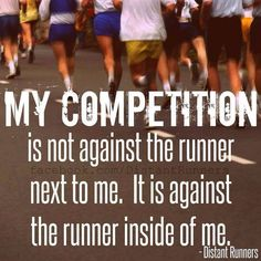 My competition is not against the runner next to me. It is against the runner inside of me.