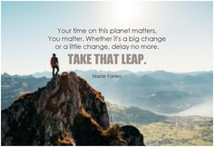 Your time on this planet matter. You matter. Whether it's a big change or a little change, delay no more. Take that leap. Change Quotes, Quotes To Live By, Just Do It, Take That, Marie Forleo, You Matter, Kids Writing, Take Action, What Is Life About