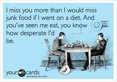 I miss you more than I would miss junk food if I went on a diet. And you've seen me eat, you know how desperate I'd be.