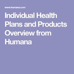 Individual Health Plans and Products Overview from Humana