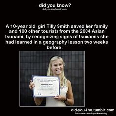 TSUNAMI:  Tilly Smith (10) saved her family and 100 other tourists from at Maikhao Beach in Thailand by warning them minutes before the arrival of the 2004 tsunami from the Indian Ocean Earthquake.  Two weeks earlier she'd learned about tsunami's in her geography class.