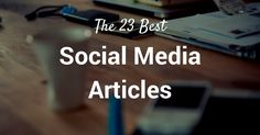 23 of the Best Social Media Articles and Marketing Resources Every Marketer Should Read