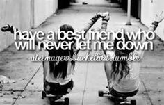 I already have one <3     Some people never find a best friend, feel lucky if you have one. I know I do.