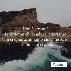 Non è strano? Ignoriamo chi ci adora, adoriamo chi ci ignora, amiamo chi ferisce, fermiamo chi ci ama...❤