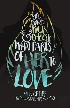 """You cannot pick and choose what parts of her to love."" ― Dorian Havilliard, Heir of Fire by Sarah J. Maas."