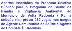 A Prefeitura Municipal de Volta Redonda / RJ, faz saber da abertura de Processo Seletivo Público para compor o quadro de funcionários do Programa de Saúde da Família e Vigilância Ambiental deste Município, visando o provimento de 360 (trezentas e sessenta) vagas nos cargos de Agente Comunitário de Saúde e Agente de Combate a Endemias. A escolaridade exigida aos empregos é em Nível Fundamental Completo. A remuneração oferecida é de R$ 1.014,00, por jornada de trabalho de 40 horas semanais.