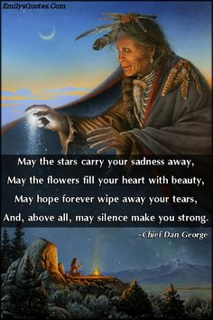 May the stars carry your sadness away, May the flowers fill your heart with beauty, May hope forever wipe away your tears, And, above all, may silence make you strong.