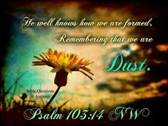 """""""For he knows our frame; he remembers that we are dust."""" Psalm 103:14"""