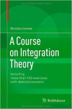 A course on integration theory : including more than 150 exercises with detailed answers / Nicolas Lerner