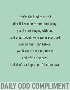 Daily Odd Compliment: You're the kind of friend that if I randomly burst into song, you'll start singing with me, and even though we've never practiced singing the song before, you'll know when to jump in and take a few bars. And that's an important friend to have. | best stuff