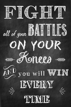 Fight all of your battles on your knees and you will win every time... Prayer