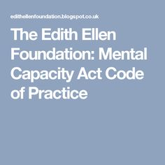 The Edith Ellen Foundation: Mental Capacity Act Code of Practice