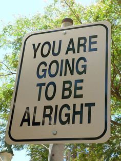 You are going to be alright. (For anyone who needs it!)