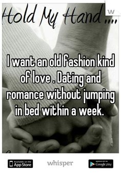 I want an old fashion kind of love . Dating and romance without jumping in bed within a week.