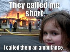 Short Peeple - THEY CALLED ME SHORT I CALLED THEM AN AMBULANCE... Disaster Girl