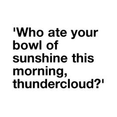 Who ate your bowl of sunshine this morning, thundercloud? Great Quotes, Quotes To Live By, Funny Quotes, Inspirational Quotes, Random Quotes, Awesome Quotes, Motivational, Dialogue Prompts, Writing Prompts