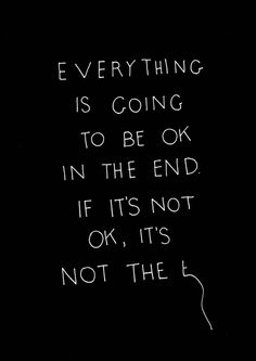 Everything is going to be okay in the end, if it's not ok, it's not the...#quotes