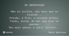 DA OBSERVAÇÃO Não te irrites, por mais que te fizerem... Estuda, a frio, o coração alheio. Farás, assim, do mal que eles te querem, Teu mais amável e sutil recreio... — Mário Quintana