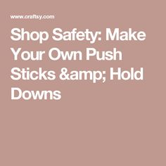 Shop Safety: Make Your Own Push Sticks & Hold Downs