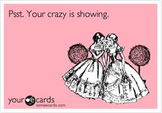 Run and hide your crazy and start acting like a lady!