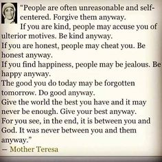People are often unreasonable and self- centered. Forgive them anyway.....Wise words from Mother Teresa