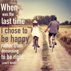 When was the last time I chose to be happy rather than demanding to be right - Linda K. Burton.