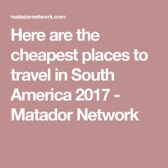 Here are the cheapest places to travel in South America 2017 - Matador Network