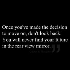 Once you've made the decision to move on, don't look back. You will never find your future in the rear view mirror.
