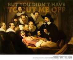 I know you're giving an anatomy lesson, and the painter is here and all... but you didn't have to cut me off, Dr. Tulp!