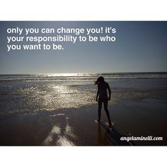 Only you can change you!  It's your responsibility to be who you want to be.  Do you agree?