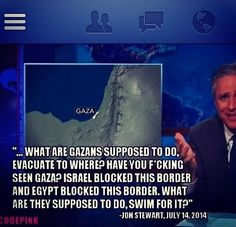 He makes so many good points regarding the Palestinians-Israeli conflict. The Gazans had nowhere to turn when the Zionists were bombing their homes during the last war, all the borders were blocked. Oh, and according to them it's apparently ok to bomb a home as long as you give the residents a 5 minutes to pack up. #FreePalestine