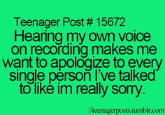hearing my own voice on recording makes me want to apologize to every single person i've talked to like i'm really sorry