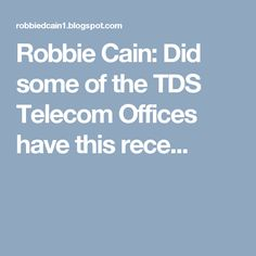 Robbie Cain: Did some of the TDS Telecom Offices have this rece...