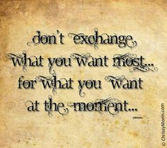 Don't exchange what you want most...for what you want at the moment.