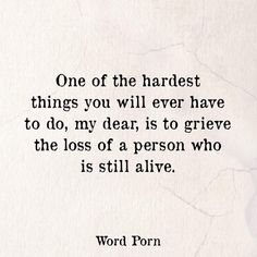 One of the hardest things you will ever have to do, my dear, is to grieve the loss of a person who is still alive