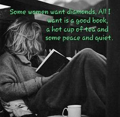 Some women want diamonds. All I want is a good book, a hot cup of tea and some peace and quiet.