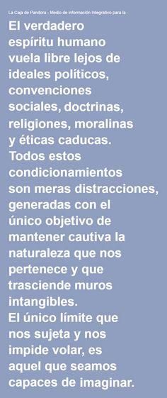 ... El verdadero espíritu humano vuela libre lejos de ideales políticos, convenciones sociales , doctrinas, religiones, moralinas y éticas caducas. Todos estos condicionamientos son meras distracciones, generadas con el único objetivo de mantener cautiva la naturaleza que nos pertenece y que trasciende muros intangibles. http://www.lacajadepandora.eu/2013/06/oda-a-la-responsabilidad-1a-parte-el-despertar-de-la-conciencia-critica/