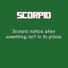 Scorpio notice when something isn't in its place.