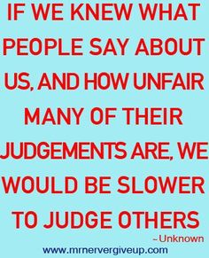 My momma always said never judge others because one day u may be the one being judged. Very wise words one should follow. Love this!