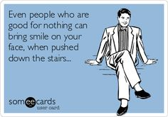 Even people who are good for nothing can bring smile on your face, when pushed down the stairs...