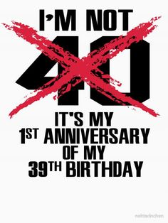 I'm not  <br /> <br />40 <br /> <br />It's my 1st anniversary of my 39th birthday