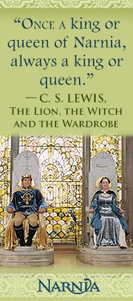"""""""Once a king or queen of Narnia, always a king or queen."""" - C.S. Lewis, The Lion, the Witch, and the Wardrobe"""