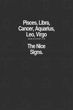 I think all the signs are nice, These are just the ones that show off theyre nice. The other signs are nice when you get to know them better.