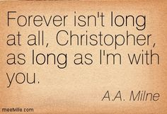 A.A. Milne: Forever isn't long at all, Christopher, as long as I'm with you. long. Meetville Quotes